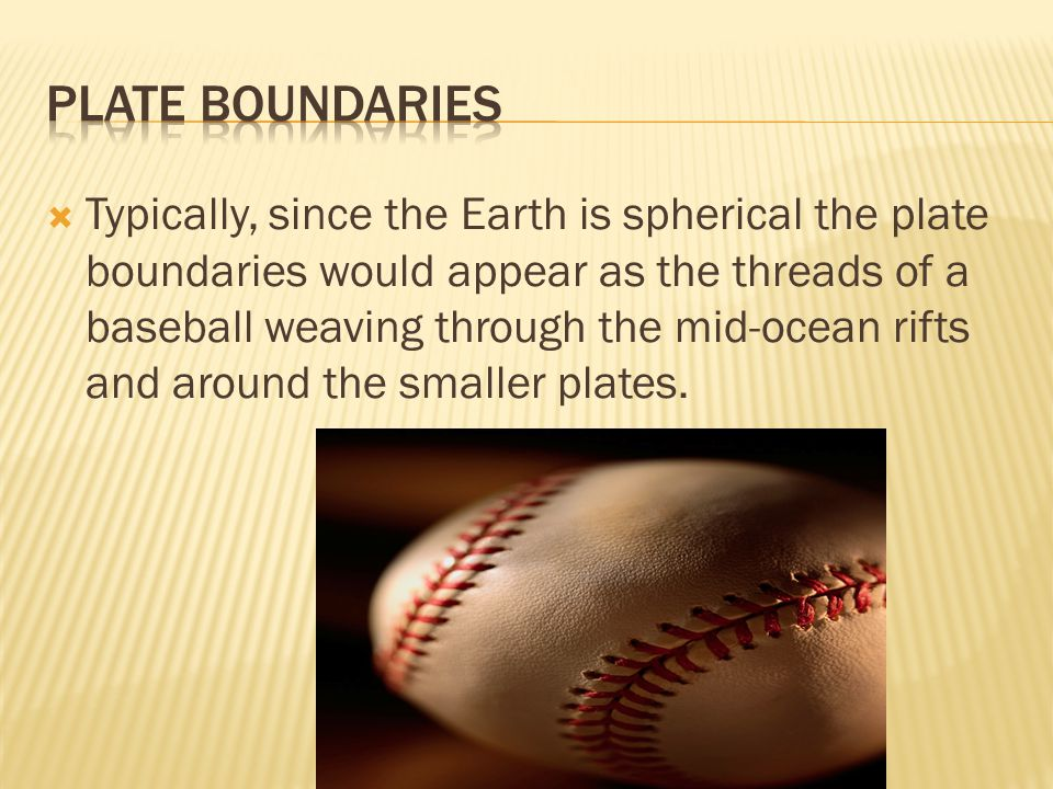  Typically, since the Earth is spherical the plate boundaries would appear as the threads of a baseball weaving through the mid-ocean rifts and around the smaller plates.
