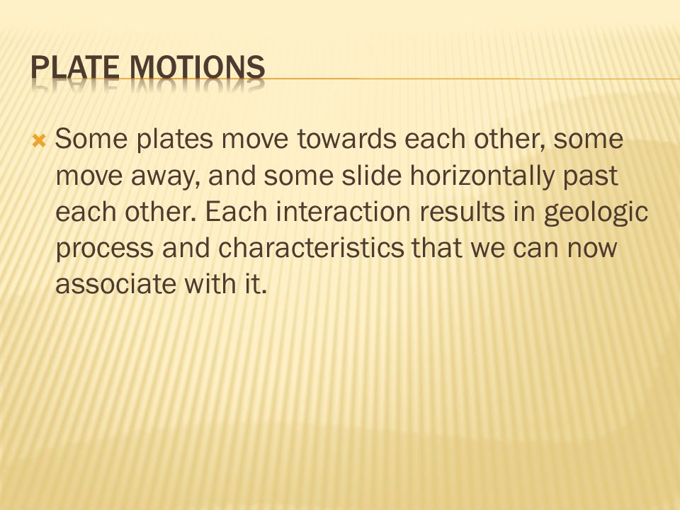  Some plates move towards each other, some move away, and some slide horizontally past each other.