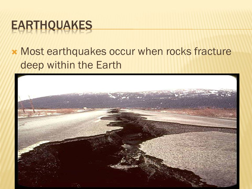  Most earthquakes occur when rocks fracture deep within the Earth
