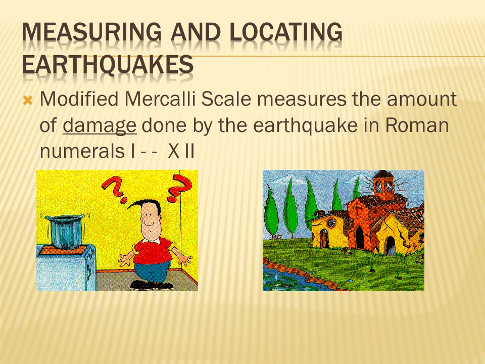  Modified Mercalli Scale measures the amount of damage done by the earthquake in Roman numerals I - - X II