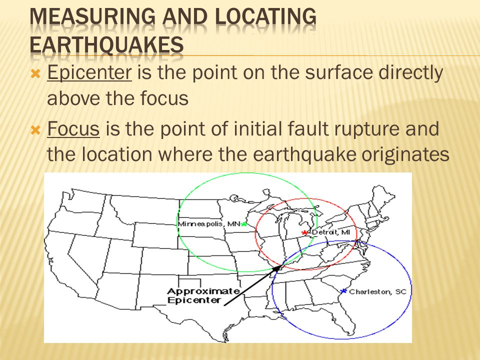  Epicenter is the point on the surface directly above the focus  Focus is the point of initial fault rupture and the location where the earthquake originates