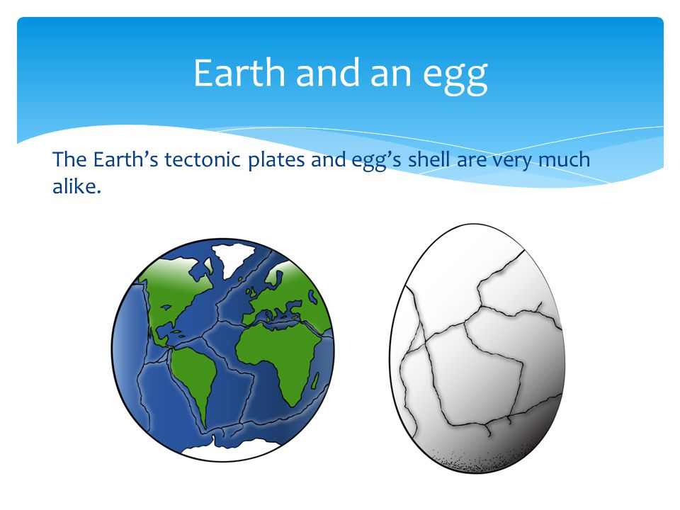 Earth and an egg The Earth's tectonic plates and egg's shell are very much alike.
