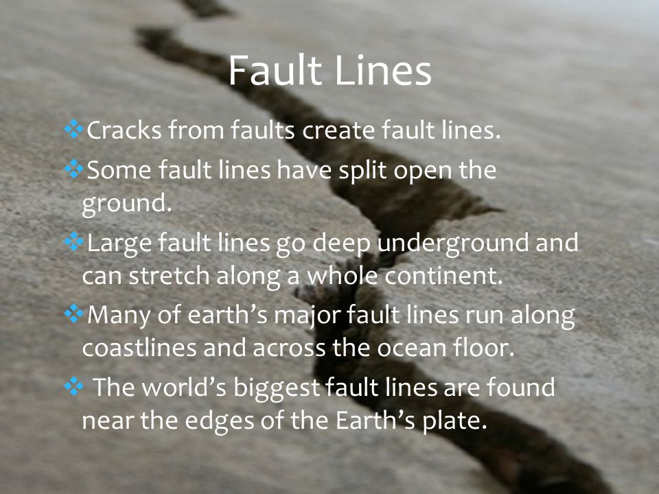  Cracks from faults create fault lines.  Some fault lines have split open the ground.
