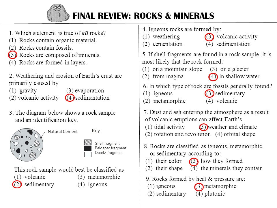 FINAL REVIEW: ROCKS & MINERALS 1. Which statement is true of all rocks? (1) Rocks contain organic material. (2) Rocks contain fossils. (3) Rocks are c