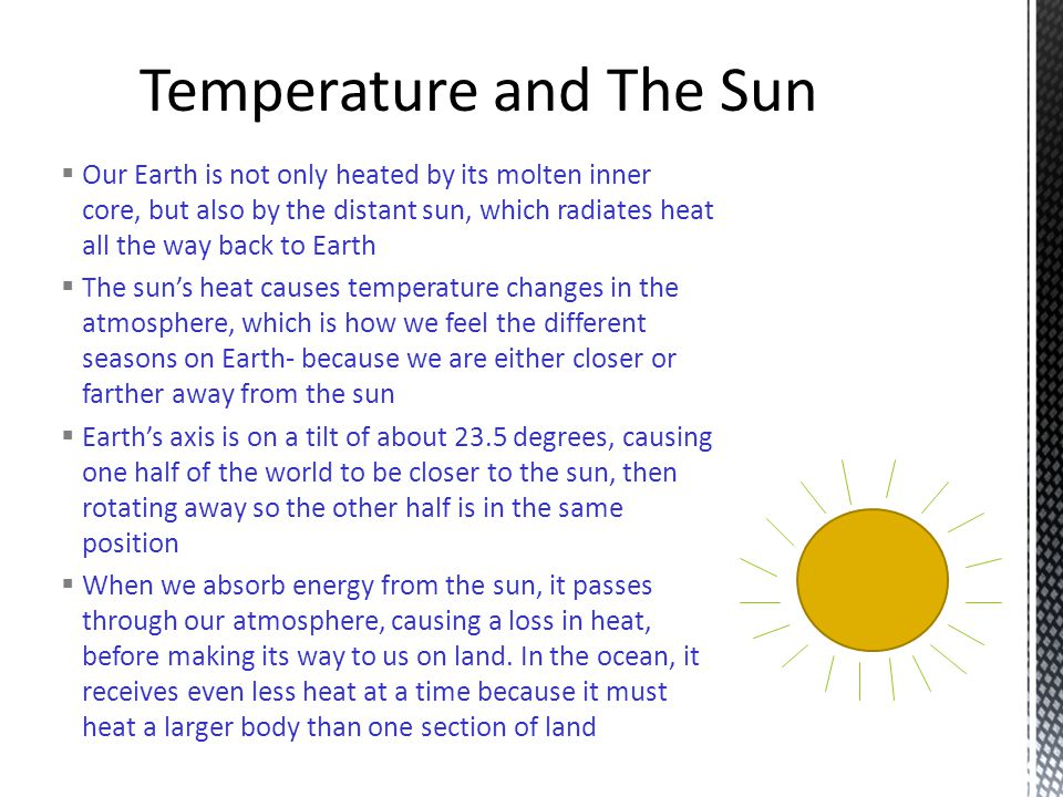  Our Earth is not only heated by its molten inner core, but also by the distant sun, which radiates heat all the way back to Earth  The sun's heat causes temperature changes in the atmosphere, which is how we feel the different seasons on Earth- because we are either closer or farther away from the sun  Earth's axis is on a tilt of about 23.5 degrees, causing one half of the world to be closer to the sun, then rotating away so the other half is in the same position  When we absorb energy from the sun, it passes through our atmosphere, causing a loss in heat, before making its way to us on land.