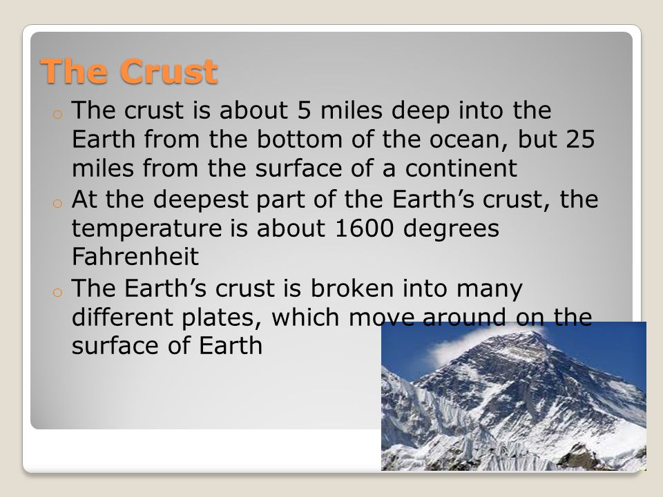 The Crust o The crust is about 5 miles deep into the Earth from the bottom of the ocean, but 25 miles from the surface of a continent o At the deepest part of the Earth's crust, the temperature is about 1600 degrees Fahrenheit o The Earth's crust is broken into many different plates, which move around on the surface of Earth