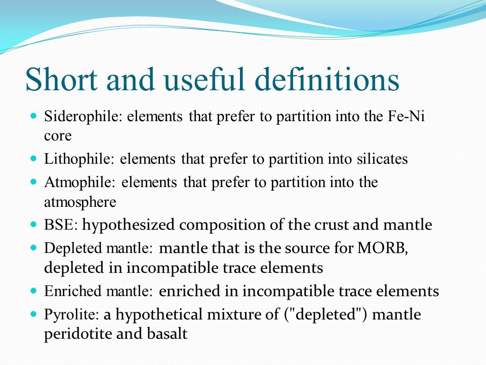 Short and useful definitions Siderophile: elements that prefer to partition into the Fe-Ni core Lithophile: elements that prefer to partition into silicates Atmophile: elements that prefer to partition into the atmosphere BSE: hypothesized composition of the crust and mantle Depleted mantle: mantle that is the source for MORB, depleted in incompatible trace elements Enriched mantle: enriched in incompatible trace elements Pyrolite: a hypothetical mixture of ( depleted ) mantle peridotite and basalt