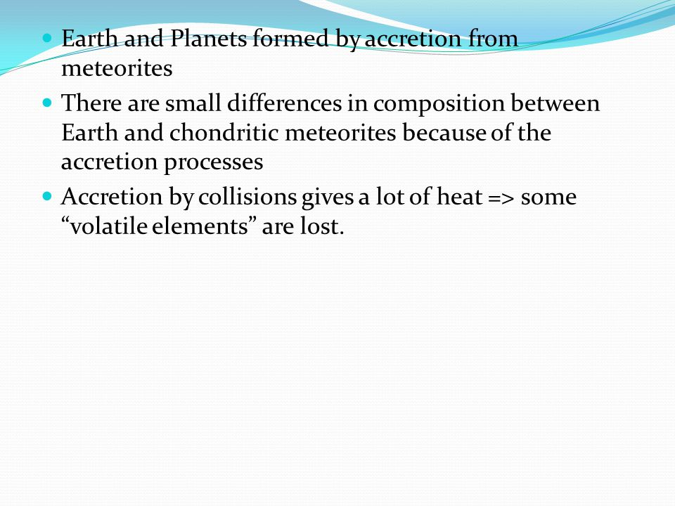 Earth and Planets formed by accretion from meteorites There are small differences in composition between Earth and chondritic meteorites because of the accretion processes Accretion by collisions gives a lot of heat => some volatile elements are lost.