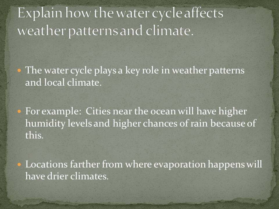 The water cycle plays a key role in weather patterns and local climate. For example: Cities near the ocean will have higher humidity levels and higher