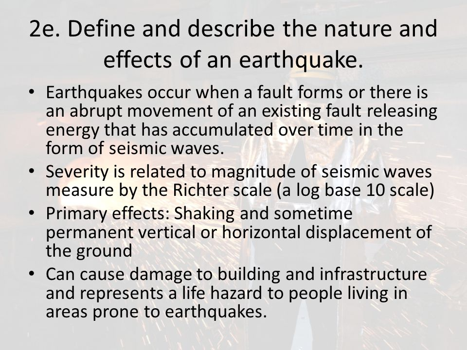 2e. Define and describe the nature and effects of an earthquake. Earthquakes occur when a fault forms or there is an abrupt movement of an existing fa