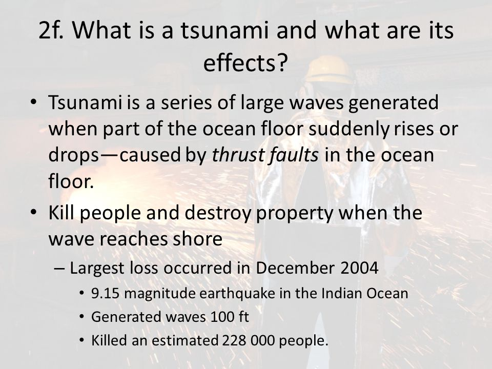 2f. What is a tsunami and what are its effects? Tsunami is a series of large waves generated when part of the ocean floor suddenly rises or drops—caus