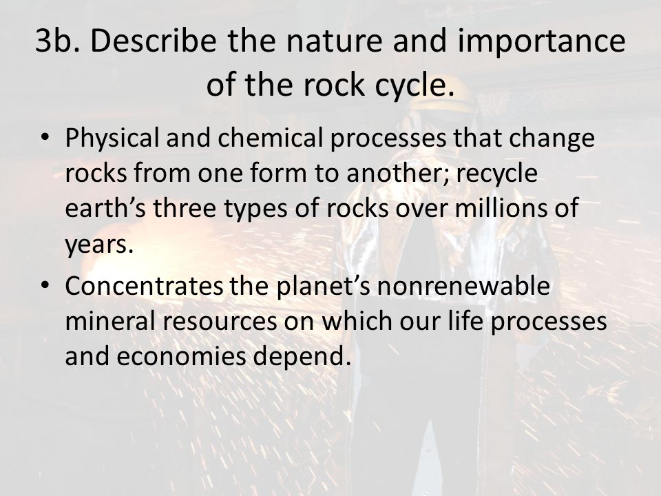 3b. Describe the nature and importance of the rock cycle. Physical and chemical processes that change rocks from one form to another; recycle earth's