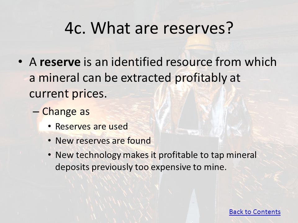 4c. What are reserves? A reserve is an identified resource from which a mineral can be extracted profitably at current prices. – Change as Reserves ar