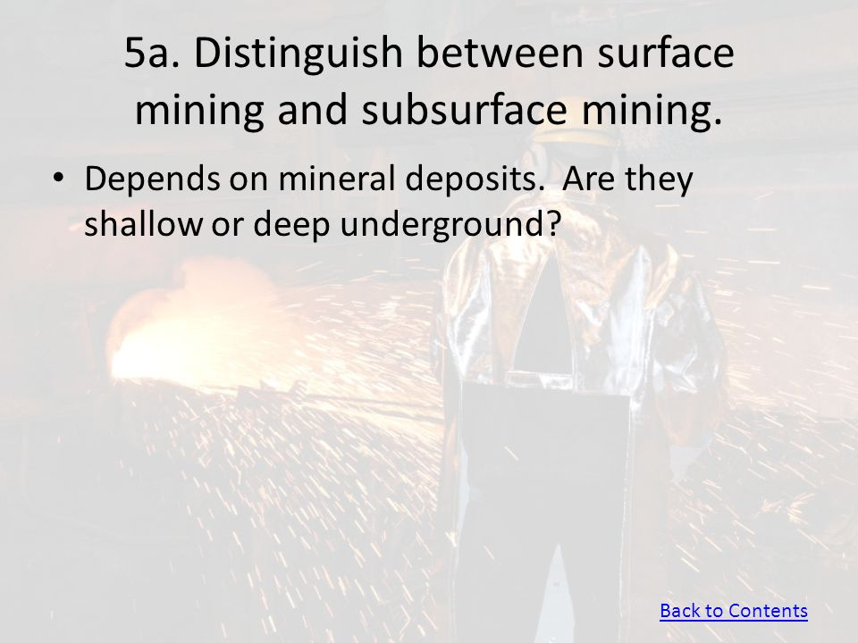 5a. Distinguish between surface mining and subsurface mining. Depends on mineral deposits. Are they shallow or deep underground? Back to Contents