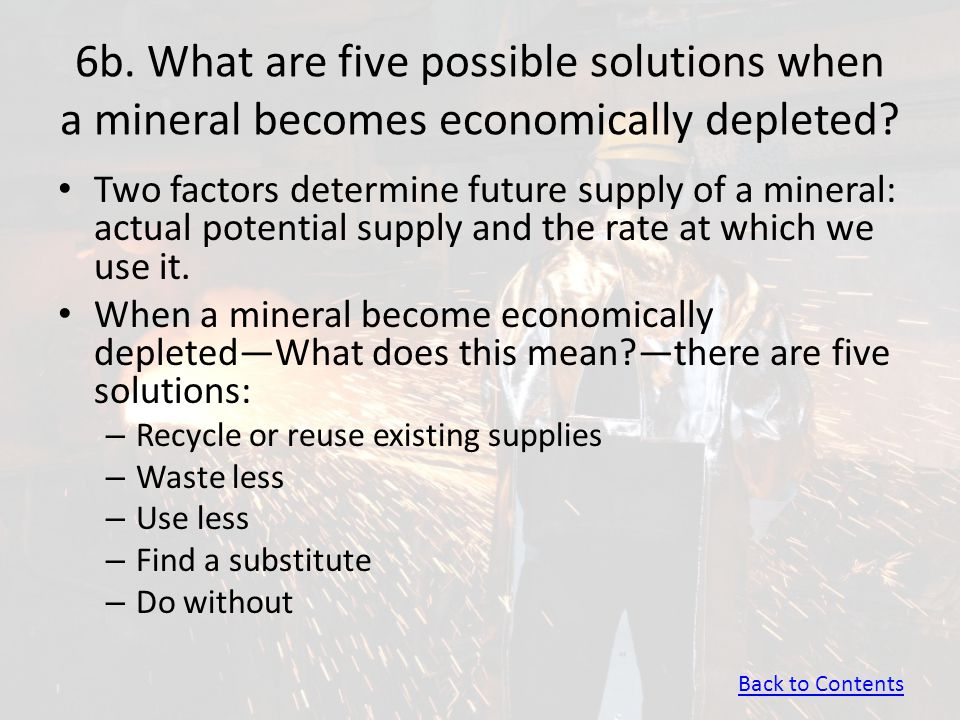 6b. What are five possible solutions when a mineral becomes economically depleted? Two factors determine future supply of a mineral: actual potential