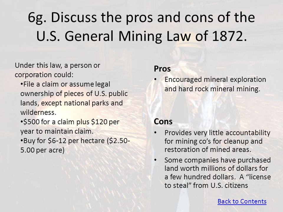 6g. Discuss the pros and cons of the U.S. General Mining Law of 1872. Pros Encouraged mineral exploration and hard rock mineral mining. Cons Provides