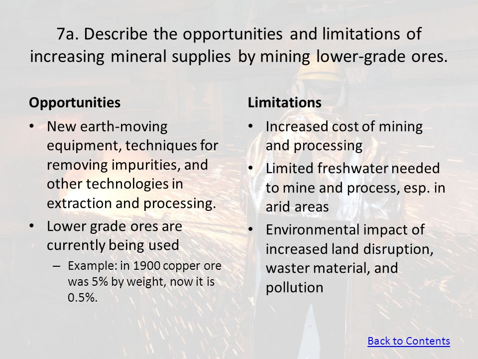7a. Describe the opportunities and limitations of increasing mineral supplies by mining lower-grade ores. Opportunities New earth-moving equipment, te