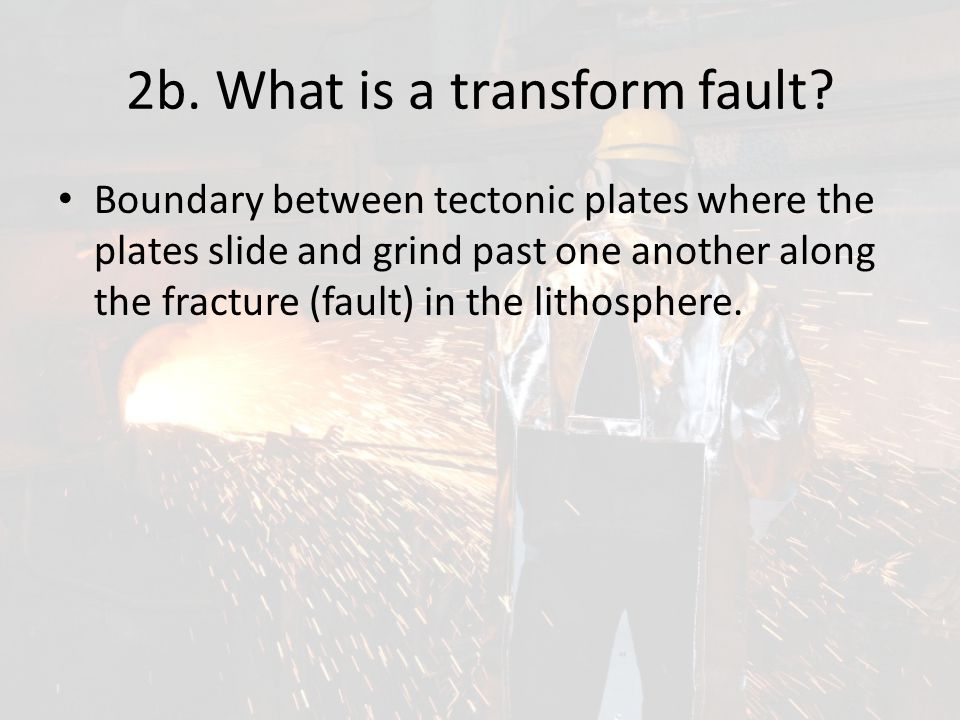 2b. What is a transform fault? Boundary between tectonic plates where the plates slide and grind past one another along the fracture (fault) in the li