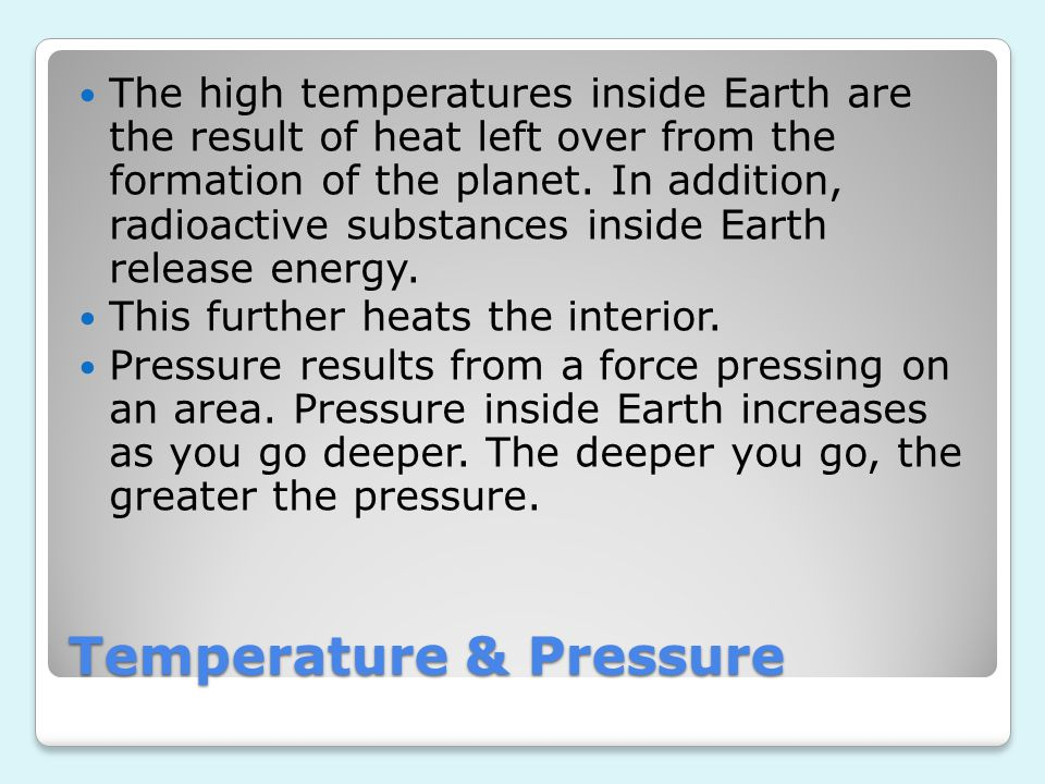Temperature & Pressure The high temperatures inside Earth are the result of heat left over from the formation of the planet. In addition, radioactive