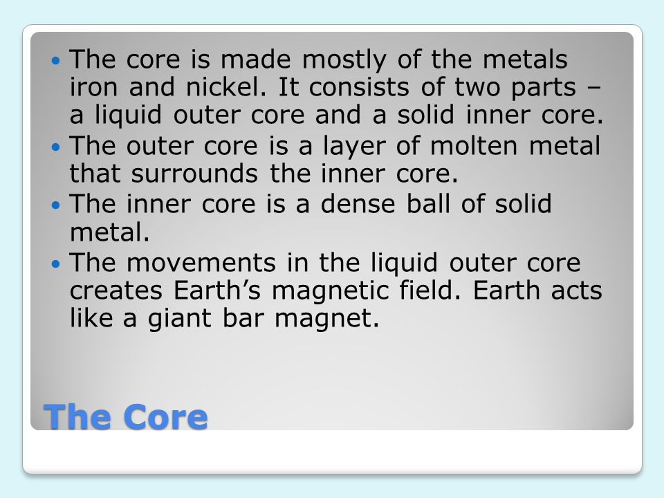 The Core The core is made mostly of the metals iron and nickel. It consists of two parts – a liquid outer core and a solid inner core. The outer core