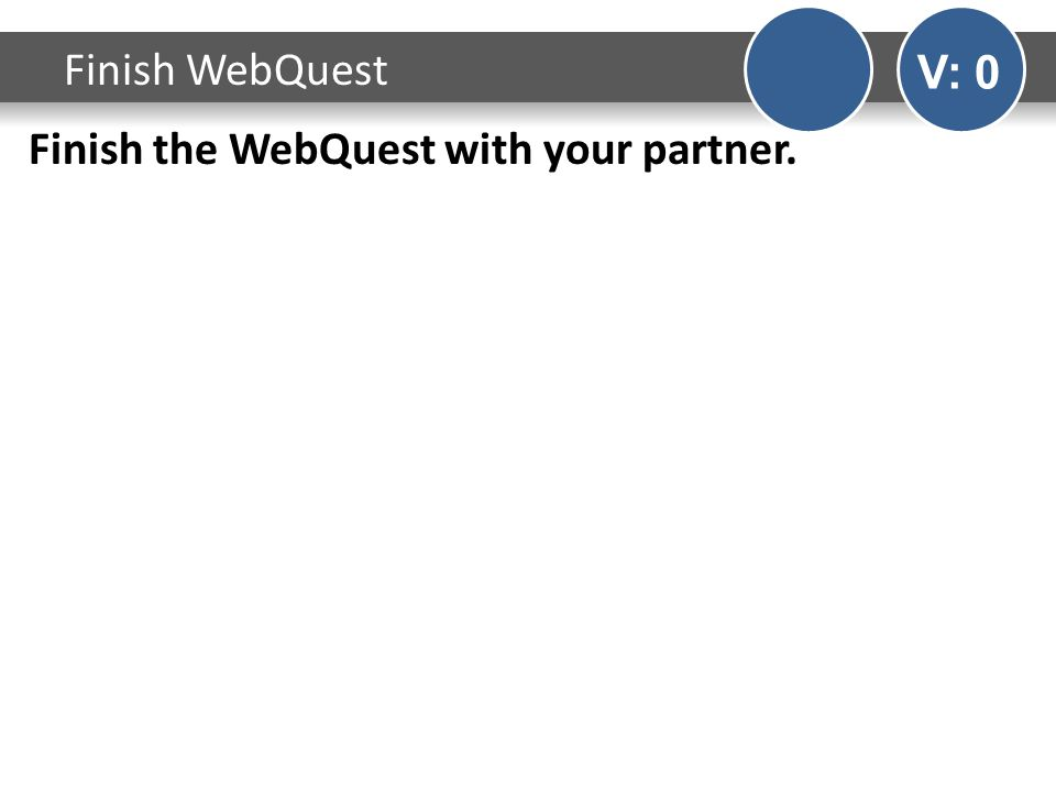 Finish the WebQuest with your partner. Finish WebQuest V: 0