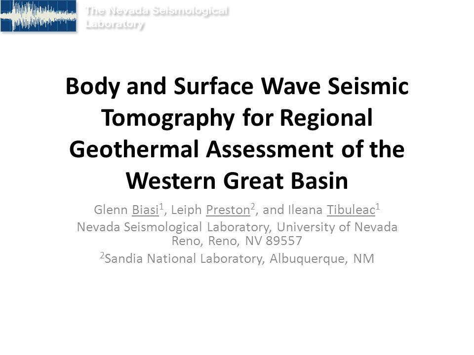 Body and Surface Wave Seismic Tomography for Regional Geothermal Assessment of the Western Great Basin Glenn Biasi 1, Leiph Preston 2, and Ileana Tibuleac 1 Nevada Seismological Laboratory, University of Nevada Reno, Reno, NV 89557 2 Sandia National Laboratory, Albuquerque, NM