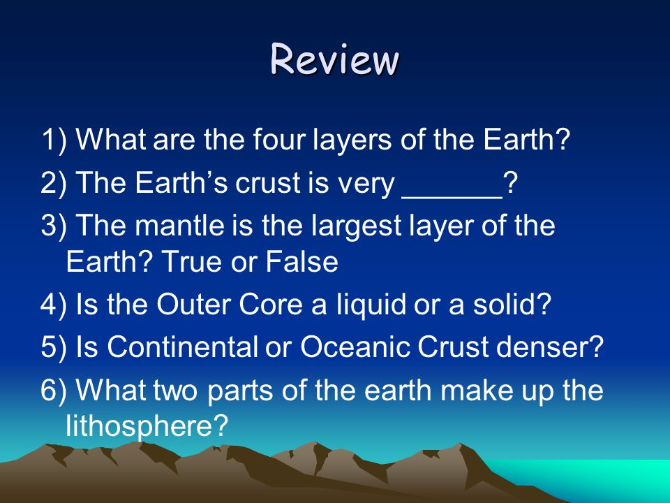 Review 1) What are the four layers of the Earth.2) The Earth's crust is very ______.