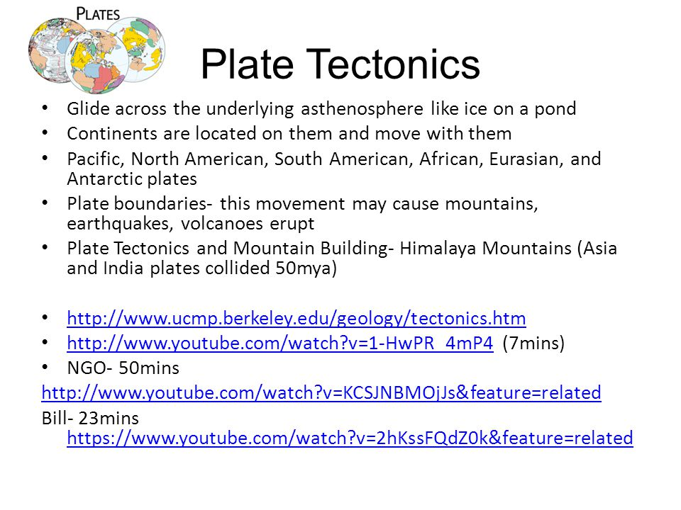 Plate Tectonics Glide across the underlying asthenosphere like ice on a pond Continents are located on them and move with them Pacific, North American