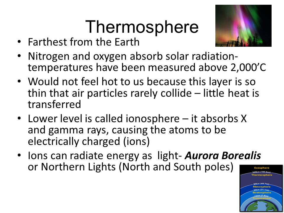 Thermosphere Farthest from the Earth Nitrogen and oxygen absorb solar radiation- temperatures have been measured above 2,000'C Would not feel hot to u