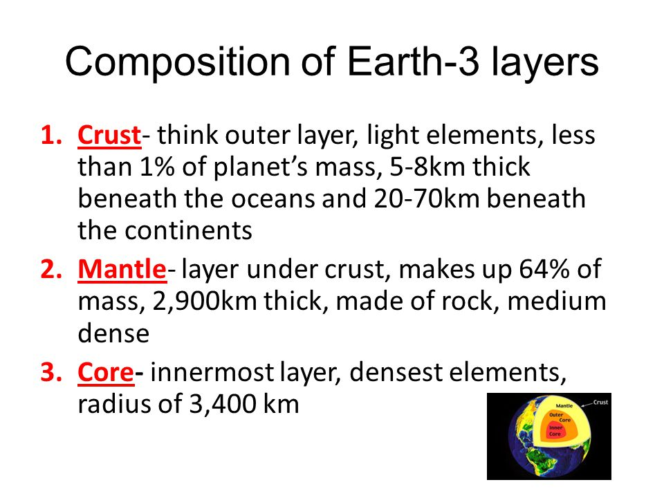 Composition of Earth-3 layers 1.Crust- think outer layer, light elements, less than 1% of planet's mass, 5-8km thick beneath the oceans and 20-70km be