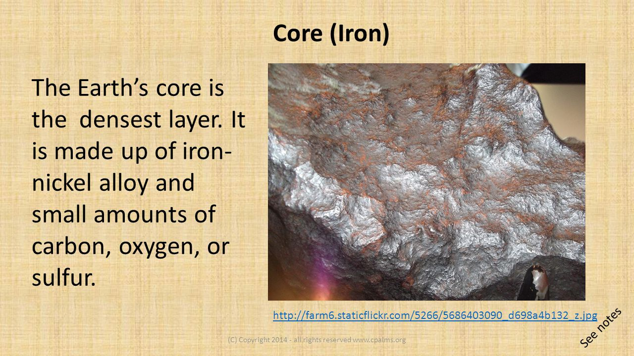 The Earth's core is the densest layer.