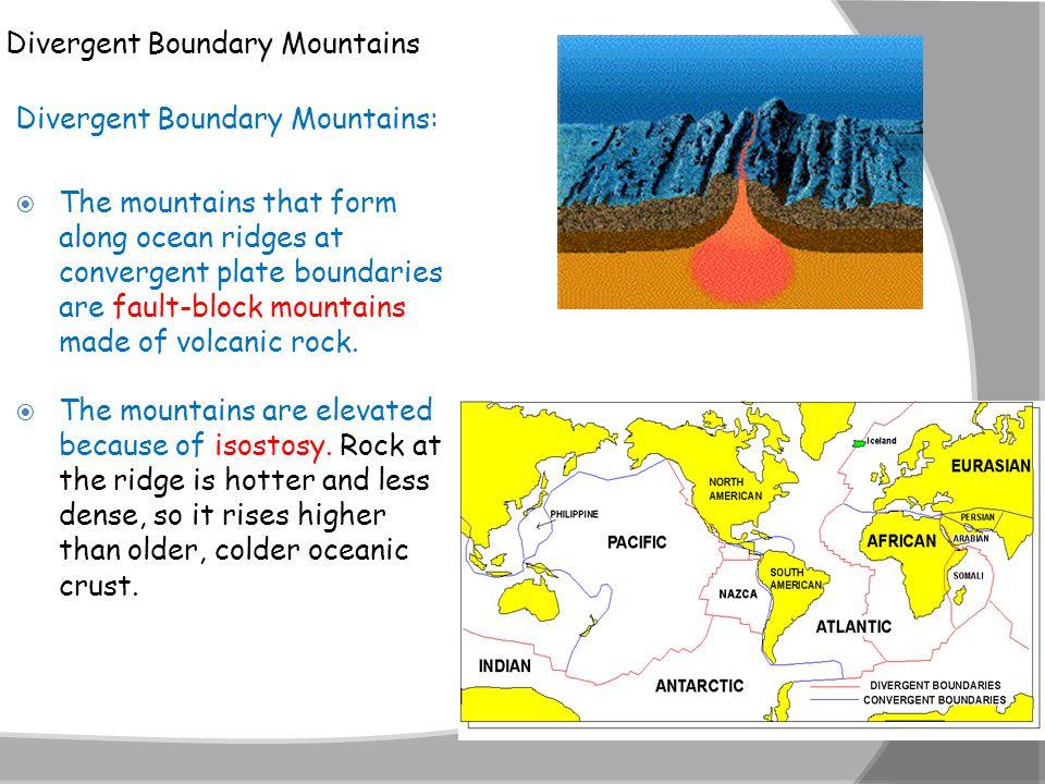 Divergent Boundary Mountains Divergent Boundary Mountains:  The mountains that form along ocean ridges at convergent plate boundaries are fault-block