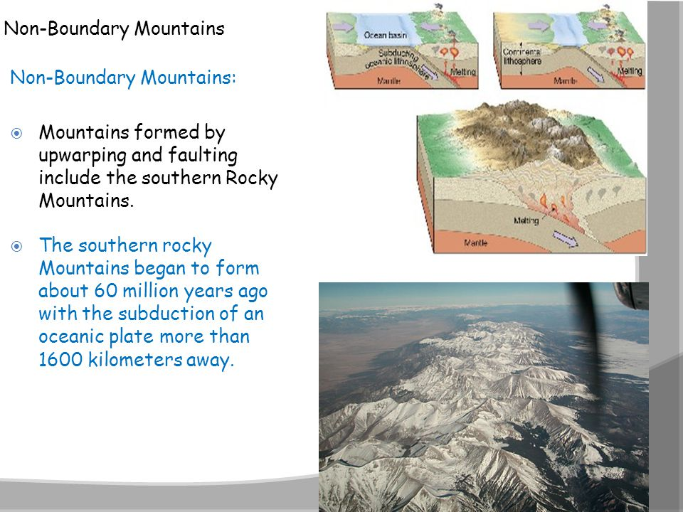 Non-Boundary Mountains Non-Boundary Mountains:  Mountains formed by upwarping and faulting include the southern Rocky Mountains.  The southern rocky