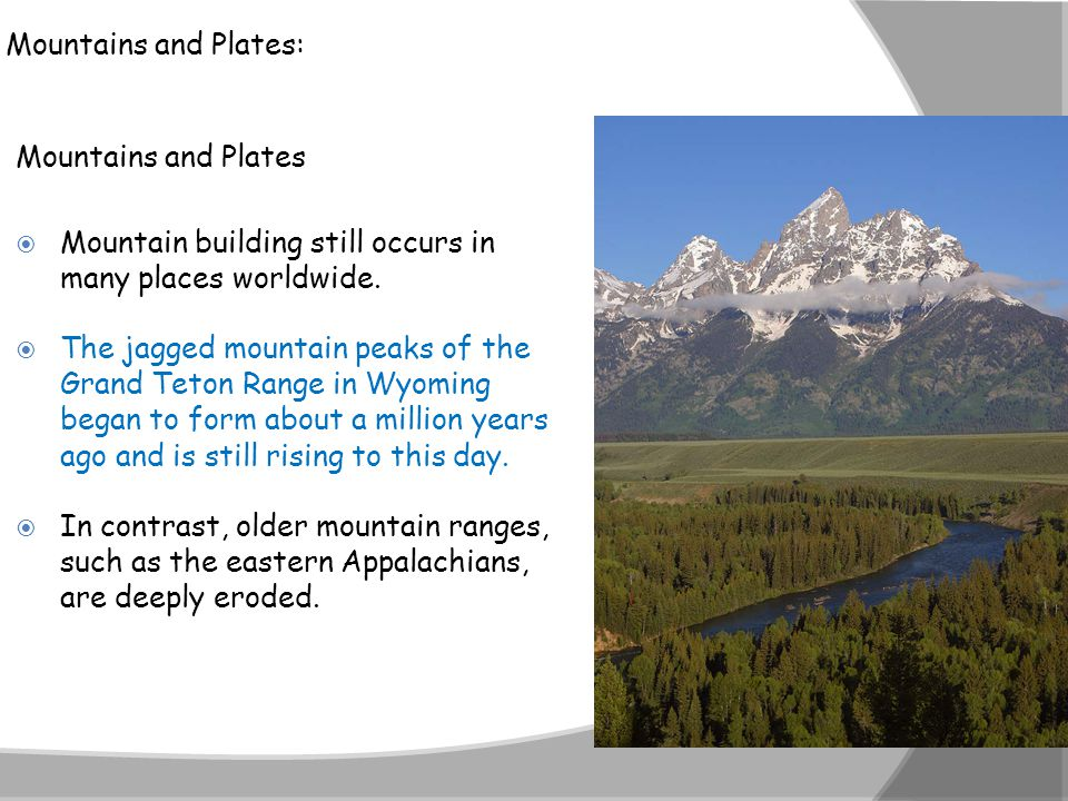 Mountains and Plates: Mountains and Plates  Mountain building still occurs in many places worldwide.  The jagged mountain peaks of the Grand Teton R