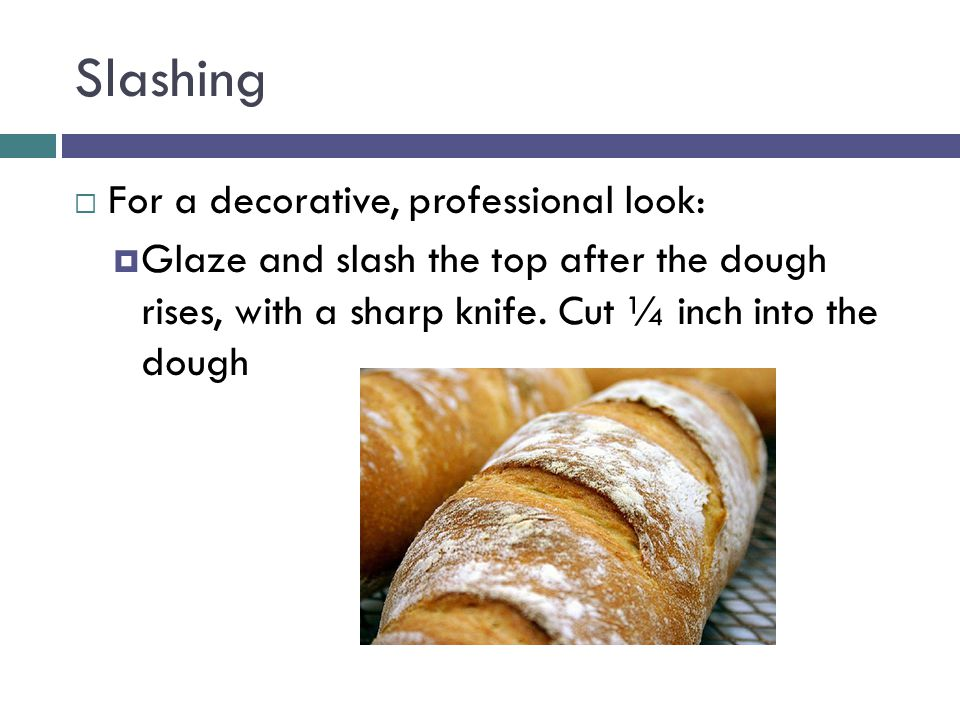 Slashing  For a decorative, professional look:  Glaze and slash the top after the dough rises, with a sharp knife.