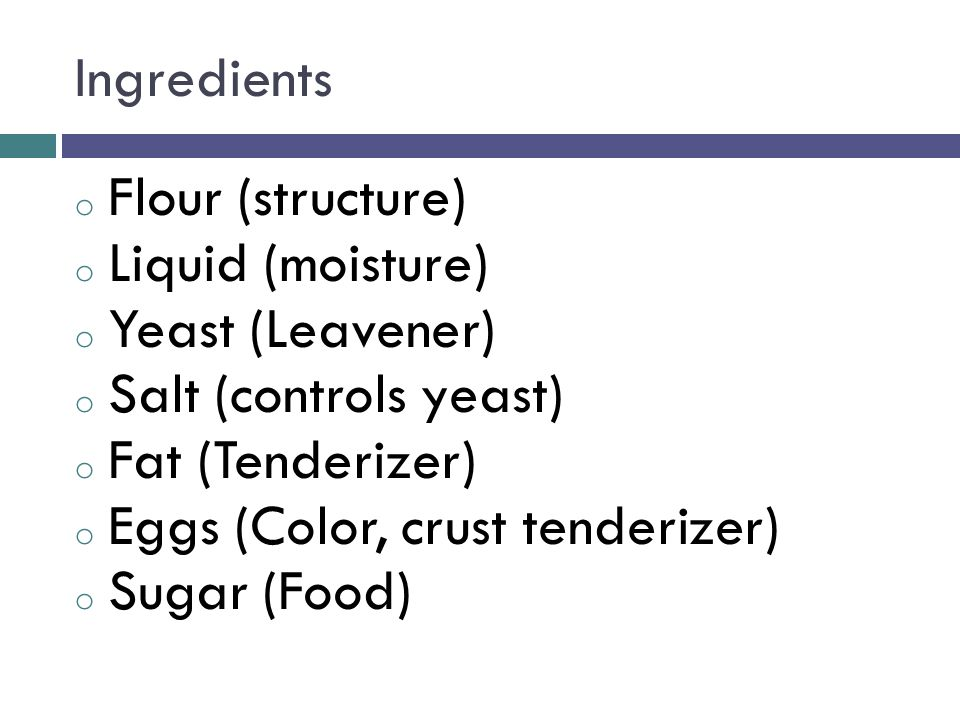 Ingredients o Flour (structure) o Liquid (moisture) o Yeast (Leavener) o Salt (controls yeast) o Fat (Tenderizer) o Eggs (Color, crust tenderizer) o Sugar (Food)