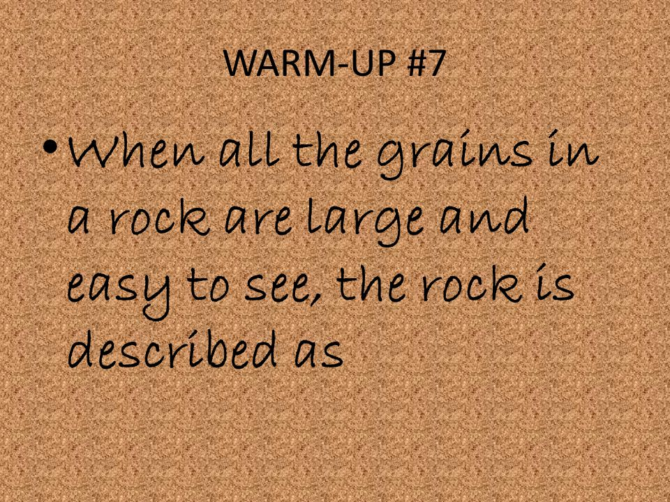 WARM-UP #7 When all the grains in a rock are large and easy to see, the rock is described as