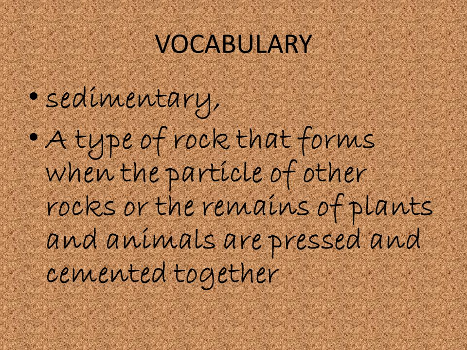 VOCABULARY sedimentary, A type of rock that forms when the particle of other rocks or the remains of plants and animals are pressed and cemented toget