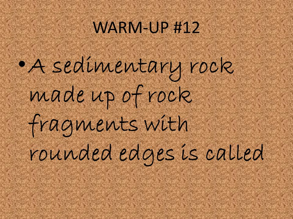 WARM-UP #12 A sedimentary rock made up of rock fragments with rounded edges is called