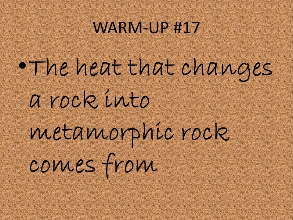 WARM-UP #17 The heat that changes a rock into metamorphic rock comes from