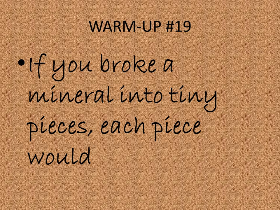WARM-UP #19 If you broke a mineral into tiny pieces, each piece would