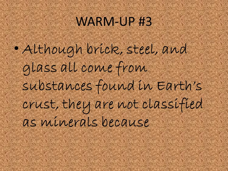WARM-UP #3 Although brick, steel, and glass all come from substances found in Earth's crust, they are not classified as minerals because