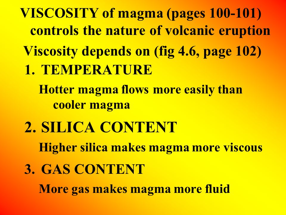 VISCOSITY of magma (pages 100-101) controls the nature of volcanic eruption Viscosity depends on (fig 4.6, page 102) 1.TEMPERATURE Hotter magma flows more easily than cooler magma 2.SILICA CONTENT Higher silica makes magma more viscous 3.GAS CONTENT More gas makes magma more fluid