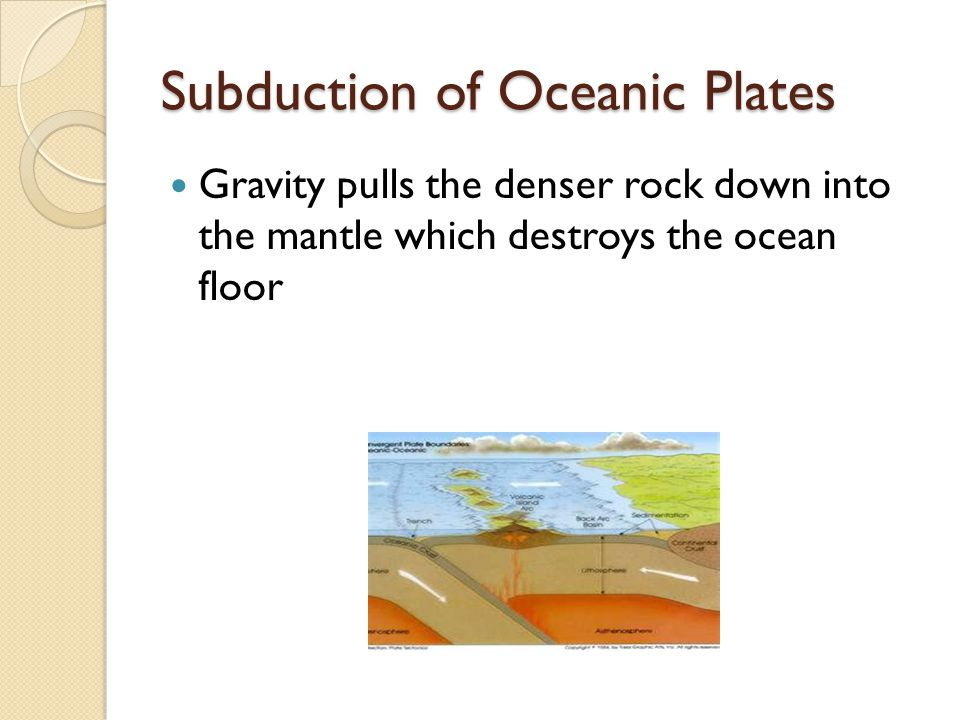 Subduction of Oceanic Plates Gravity pulls the denser rock down into the mantle which destroys the ocean floor