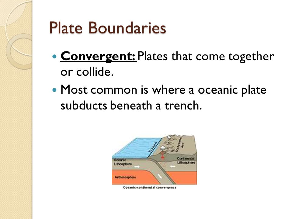 Plate Boundaries Convergent: Plates that come together or collide. Most common is where a oceanic plate subducts beneath a trench.