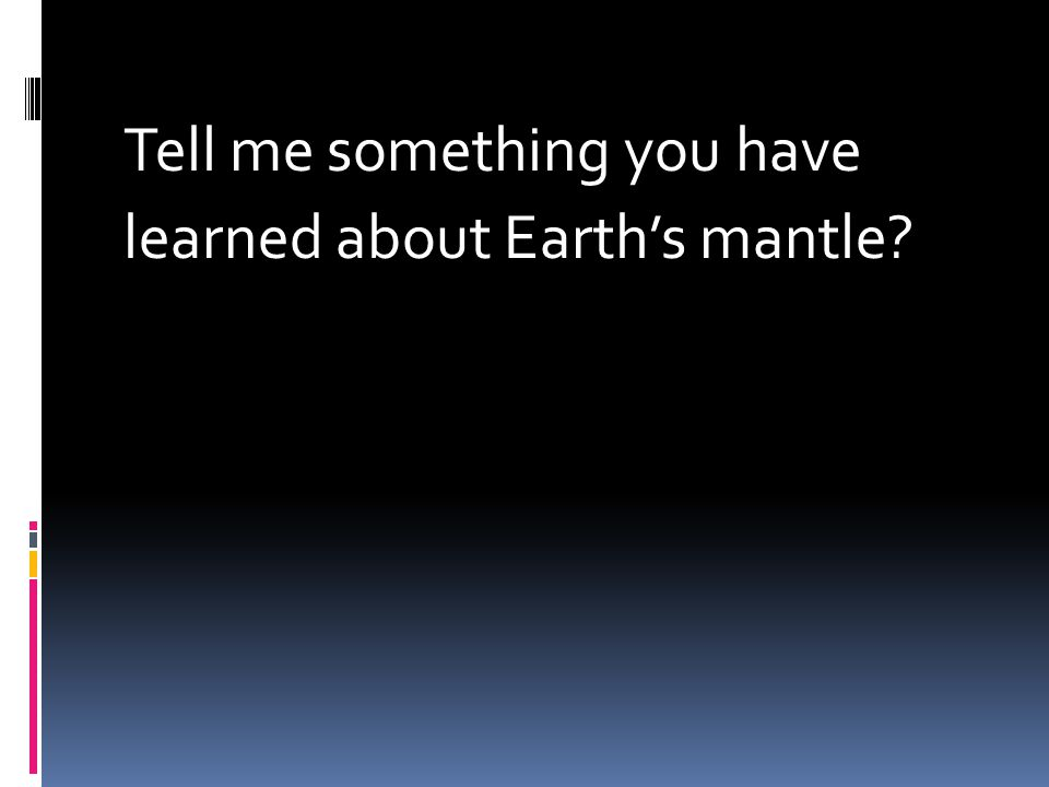 Tell me something you have learned about Earth's mantle?