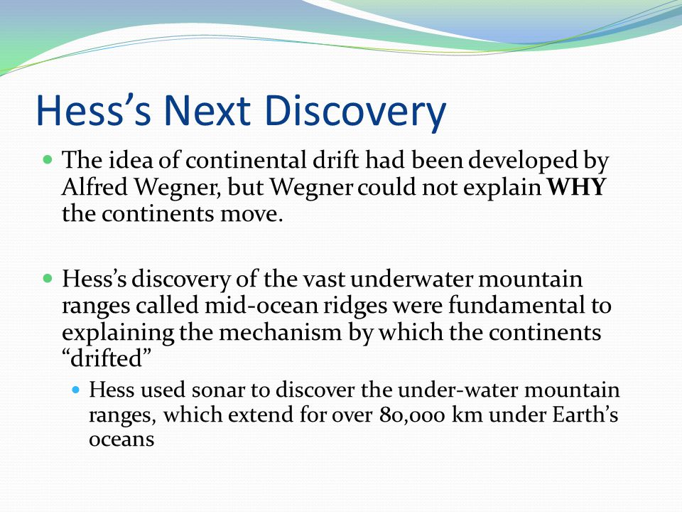 Hess's Next Discovery The idea of continental drift had been developed by Alfred Wegner, but Wegner could not explain WHY the continents move.