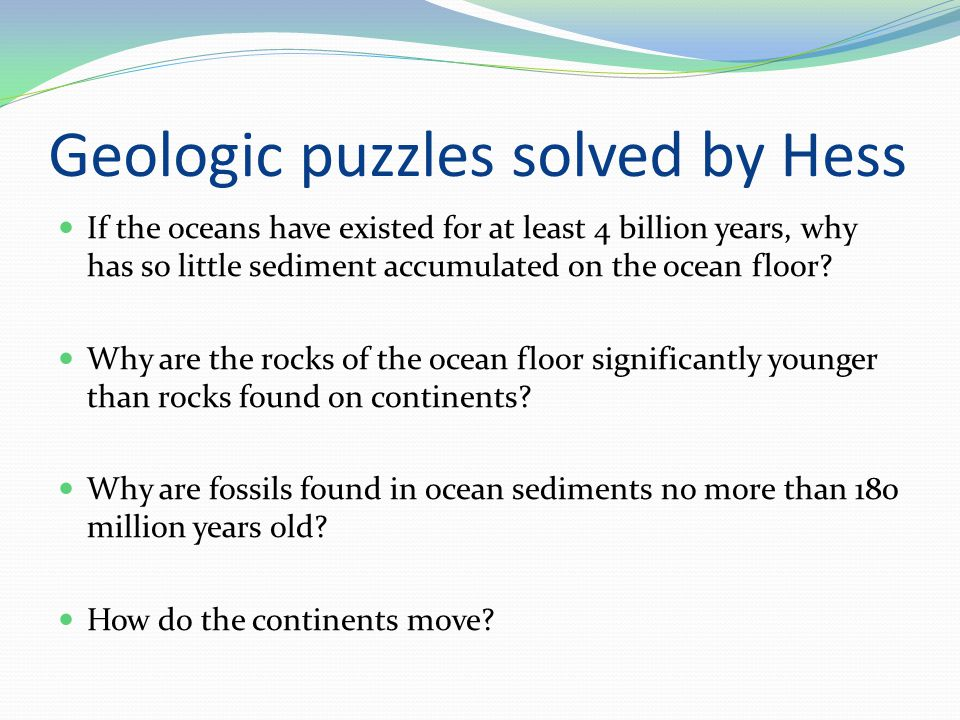 Geologic puzzles solved by Hess If the oceans have existed for at least 4 billion years, why has so little sediment accumulated on the ocean floor.