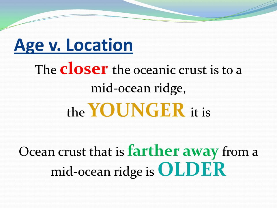 Age v. Location The closer the oceanic crust is to a mid-ocean ridge, the YOUNGER it is Ocean crust that is farther away from a mid-ocean ridge is OLD