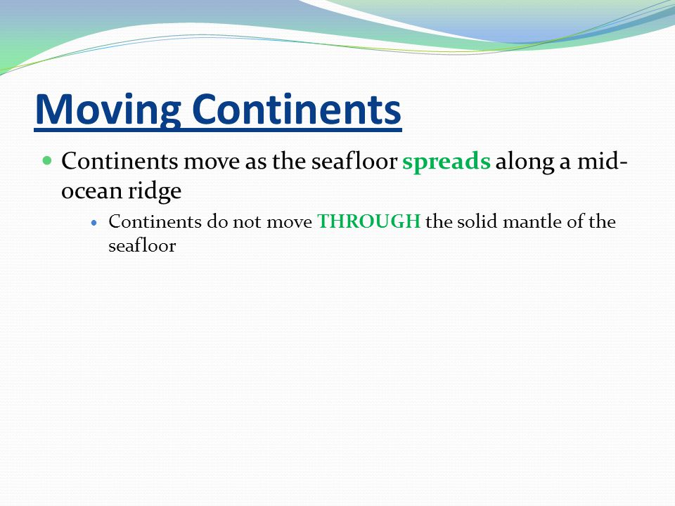 Moving Continents Continents move as the seafloor spreads along a mid- ocean ridge Continents do not move THROUGH the solid mantle of the seafloor